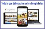 Todo lo que debes saber sobre el nuevo Google Fotos