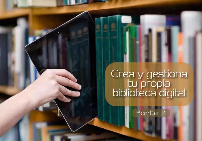 Crea y gestiona tu propia biblioteca digital. Segunda Parte