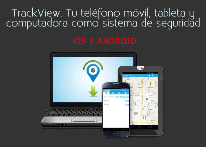 TrackView. Tu teléfono móvil, tableta y computadora como sistema de seguridad
