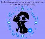 Podcasts para escuchar ideas provocadoras y aprender de los grandes