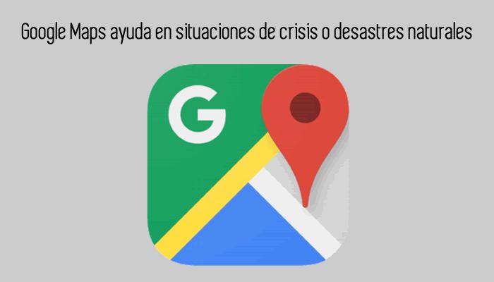 Google Maps ayuda en situaciones de crisis o desastres naturales