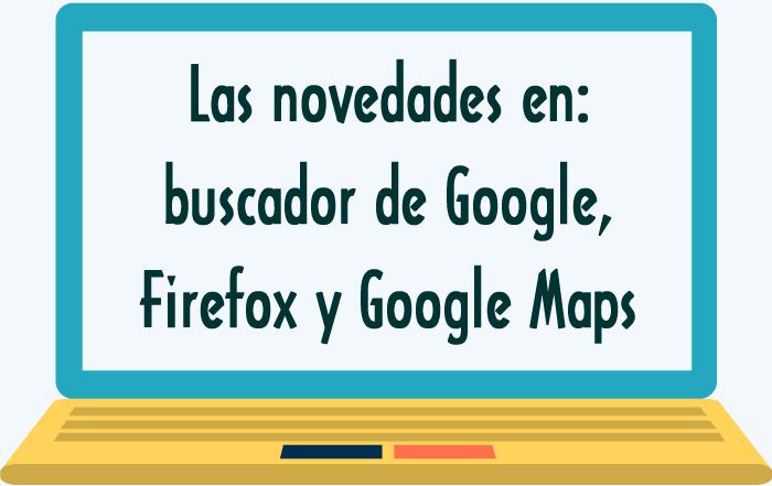 Las novedades en el buscador de Google, en Firefox y en Google Maps