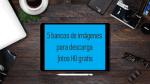 5 plataformas para descargar imágenes HD gratis