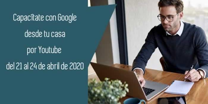 Capacítate con Google desde tu casa por Youtube del 21 al 24 de abril de 2020