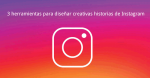 3 herramientas para diseñar creativas historias de Instagram