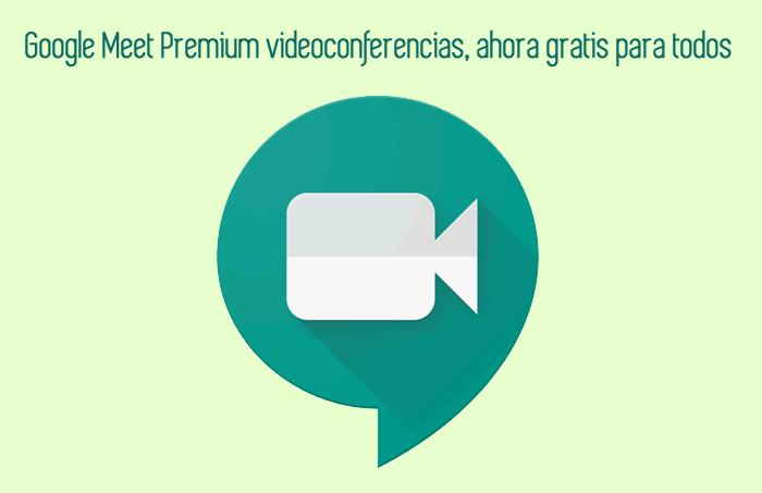 Google Meet Premium videoconferencias, ahora gratis para todos