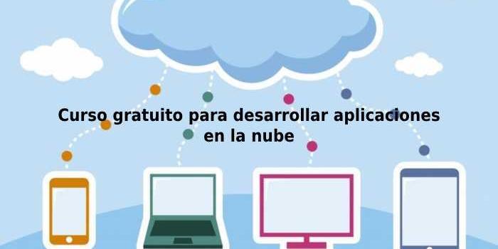Curso gratuito para desarrollar aplicaciones en la nube