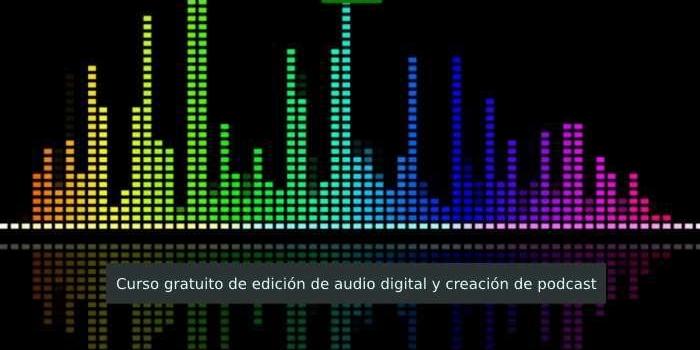 Curso gratuito de edición de audio digital y creación de podcast