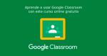 Aprende a usar Google Classroom con este curso online gratuito