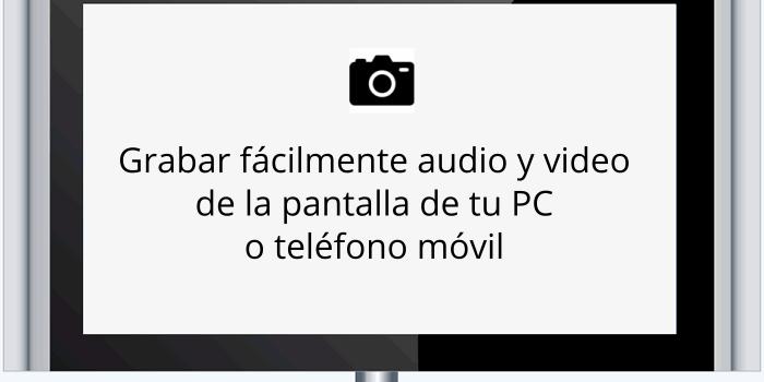 Grabar fácilmente audio y video de la pantalla de tu PC o teléfono móvil